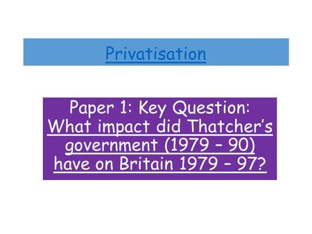 Privatisation Paper 1: Key Question: What impact did Thatcher's government (1979 – 90) have on Britain 1979 – 97?