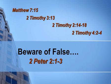 Beware of False…. 2 Peter 2:1-3 Matthew 7:15 2 Timothy 3:13 2 Timothy 2:14-18 2 Timothy 4:2-4.