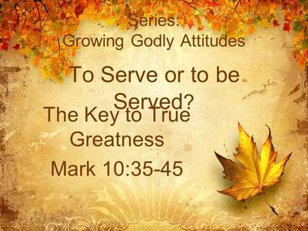 Series: Growing Godly Attitudes To Serve or to be Served ? The Key to True Greatness Mark 10:35-45.