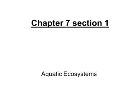 Chapter 7 section 1 Aquatic Ecosystems. types of organisms are determined by water's salinity divided into freshwater and marine ecosystems. freshwater-