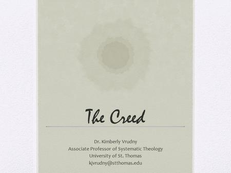 The Creed Dr. Kimberly Vrudny Associate Professor of Systematic Theology University of St. Thomas