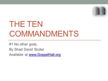 THE TEN COMMANDMENTS #1 No other gods. By Shad David Sluiter Available at www.GospelHall.orgwww.GospelHall.org.