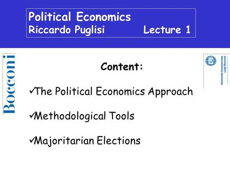 Political Economics Riccardo Puglisi Lecture 1 Content: The Political Economics Approach Methodological Tools Majoritarian Elections.