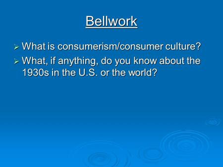 Bellwork  What is consumerism/consumer culture?  What, if anything, do you know about the 1930s in the U.S. or the world?