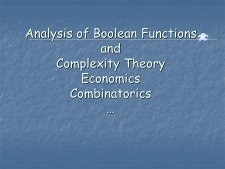 Analysis of Boolean Functions and Complexity Theory Economics Combinatorics …