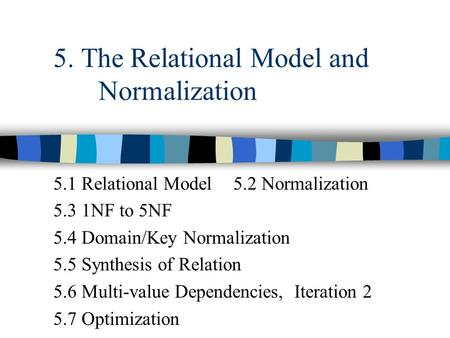5. The Relational Model and Normalization 5.1 Relational Model5.2 Normalization 5.3 1NF to 5NF 5.4 Domain/Key Normalization 5.5 Synthesis of Relation 5.6.