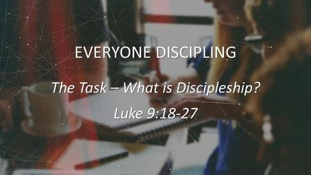 EVERYONE DISCIPLING The Task – What is Discipleship? Luke 9:18-27.