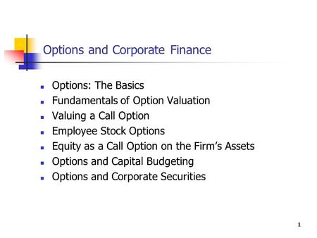 1 Options and Corporate Finance Options: The Basics Fundamentals of Option Valuation Valuing a Call Option Employee Stock Options Equity as a Call Option.