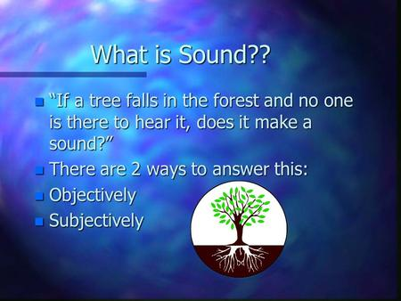 "What is Sound?? n ""If a tree falls in the forest and no one is there to hear it, does it make a sound?"" n There are 2 ways to answer this: n Objectively."