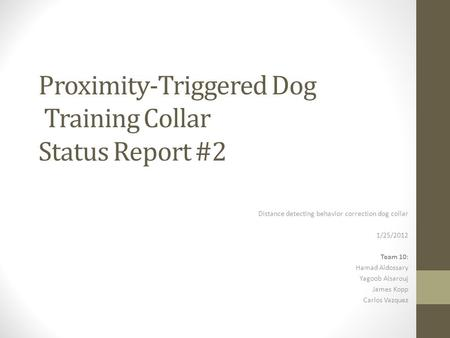 Proximity-Triggered Dog Training Collar Status Report #2 Distance detecting behavior correction dog collar 1/25/2012 Team 10: Hamad Aldossary Yagoob Alsarouj.