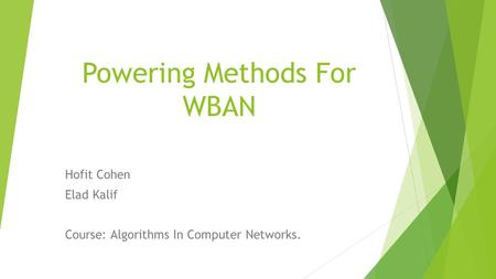 Powering Methods For WBAN Hofit Cohen Elad Kalif Course: Algorithms In Computer Networks.