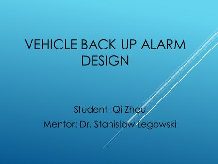 VEHICLE BACK UP ALARM DESIGN Student: Qi Zhou Mentor: Dr. Stanislaw Legowski.