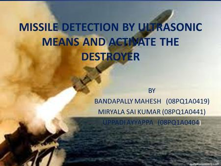 MISSILE DETECTION BY ULTRASONIC MEANS AND ACTIVATE THE DESTROYER BY BANDAPALLY MAHESH (08PQ1A0419) MIRYALA SAI KUMAR (08PQ1A0441) UPPADI AYYAPPA (08PQ1A0404.