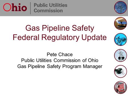 Gas Pipeline Safety Federal Regulatory Update Pete Chace Public Utilities Commission of Ohio Gas Pipeline Safety Program Manager.