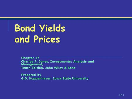 17-1 Bond Yields and Prices Chapter 17 Charles P. Jones, Investments: Analysis and Management, Tenth Edition, John Wiley & Sons Prepared by G.D. Koppenhaver,