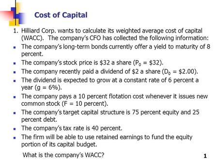 Cost of Capital 1.	Hilliard Corp. wants to calculate its weighted average cost of capital (WACC). The company's CFO has collected the following information: