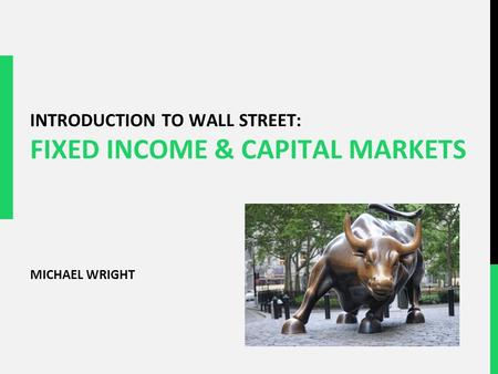 INTRODUCTION TO WALL STREET: FIXED INCOME & CAPITAL MARKETS MICHAEL WRIGHT.
