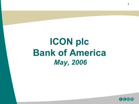 "1 ICON plc Bank of America May, 2006. 2 Certain statements contained herein including, without limitation, statements containing the words ""believes,"""