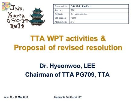 Jeju, 13 – 16 May 2013Standards for Shared ICT TTA WPT activities & Proposal of revised resolution Dr. Hyeonwoo, LEE Chairman of TTA PG709, TTA Document.