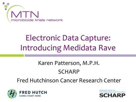 Karen Patterson, M.P.H. SCHARP Fred Hutchinson Cancer Research Center Electronic Data Capture: Introducing Medidata Rave.