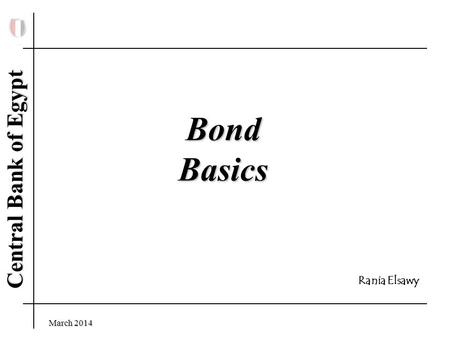 Central Bank of Egypt March 2014Rania Elsawy Bond Basics Rania Elsawy.