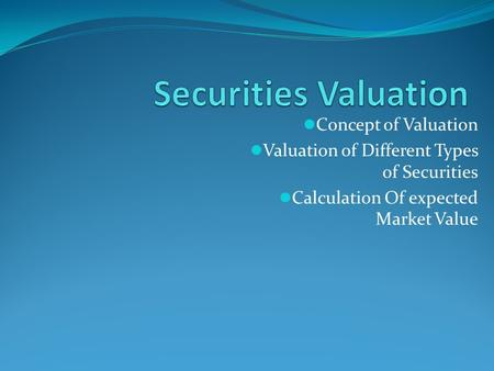 Concept of Valuation Valuation of Different Types of Securities Calculation Of expected Market Value.