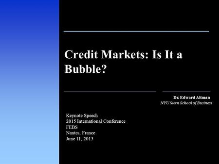 1 111 Dr. Edward Altman NYU Stern School of Business Credit Markets: Is It a Bubble? Keynote Speech 2015 International Conference FEBS Nantes, France June.