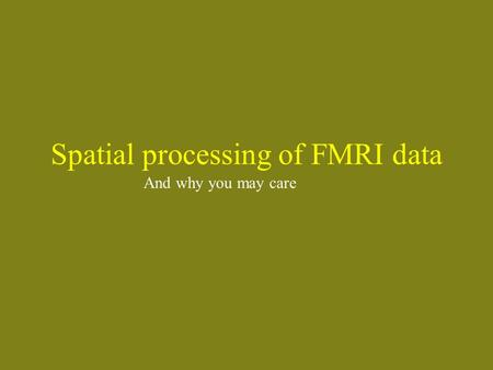 Spatial processing of FMRI data And why you may care.