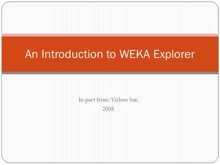 In part from: Yizhou Sun 2008 An Introduction to WEKA Explorer.