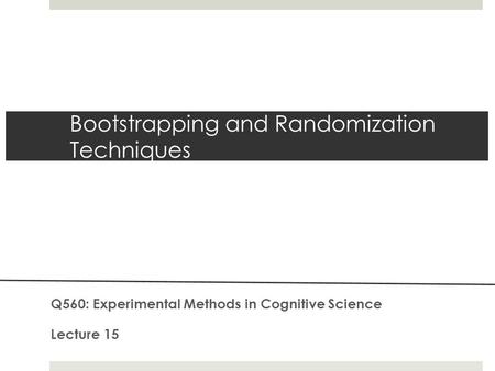 Bootstrapping and Randomization Techniques Q560: Experimental Methods in Cognitive Science Lecture 15.