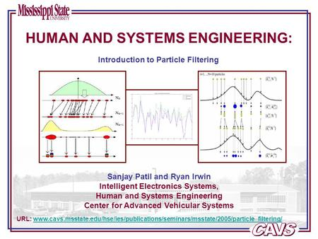 Sanjay Patil and Ryan Irwin Intelligent Electronics Systems, Human and Systems Engineering Center for Advanced Vehicular Systems URL: www.cavs.msstate.edu/hse/ies/publications/seminars/msstate/2005/particle_filtering/www.cavs.msstate.edu/hse/ies/publicati