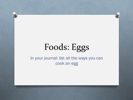 Foods: Eggs In your journal: list all the ways you can cook an egg.