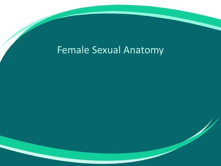 Female Sexual Anatomy. Includes: – Biological sex (male or female) – Sexual anatomy and physiology – Sexual functioning and practices – Social and sexual.