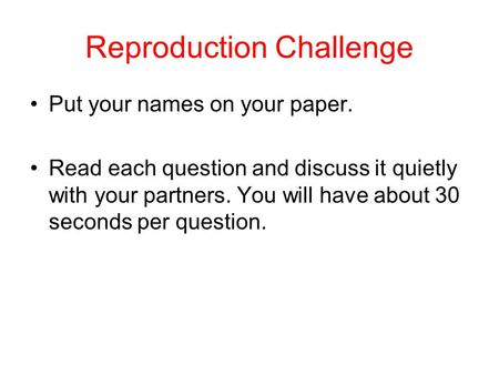 Reproduction Challenge Put your names on your paper. Read each question and discuss it quietly with your partners. You will have about 30 seconds per.