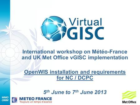 International workshop on Météo-France and UK Met Office vGISC implementation OpenWIS installation and requirements for NC / DCPC 5 th June to 7 th June.