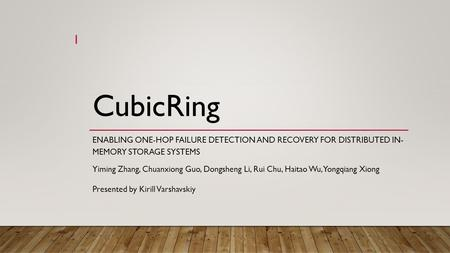 CubicRing ENABLING ONE-HOP FAILURE DETECTION AND RECOVERY FOR DISTRIBUTED IN- MEMORY STORAGE SYSTEMS Yiming Zhang, Chuanxiong Guo, Dongsheng Li, Rui Chu,