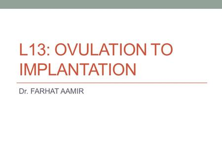 L13: OVULATION TO IMPLANTATION Dr. FARHAT AAMIR. At the end of this session, the student should be able to: Discuss ovarian cycle with ovulation and formation.