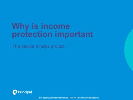 For producer information only. Not for use in sales situations. Why is income protection important The people it helps protect.