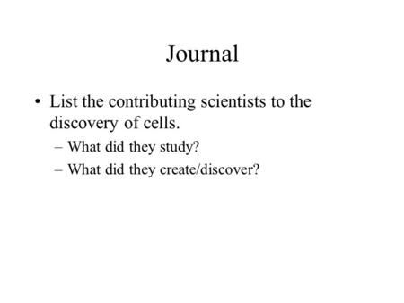 Journal List the contributing scientists to the discovery of cells. –What did they study? –What did they create/discover?