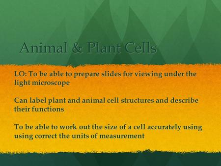Animal & Plant Cells LO: To be able to prepare slides for viewing under the light microscope Can label plant and animal cell structures and describe their.