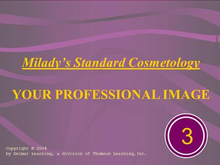 Milady's Standard Cosmetology YOUR PROFESSIONAL IMAGE 3 Copyright © 2004 by Delmar Learning, a division of Thomson Learning,Inc.