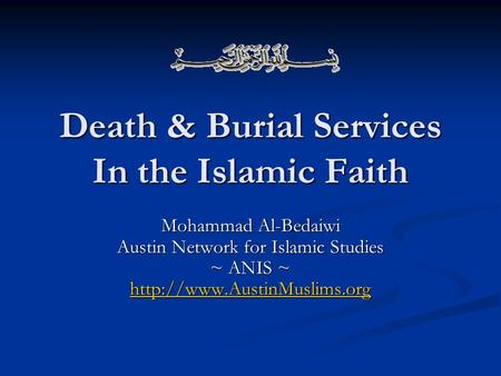 Death & Burial Services In the Islamic Faith Mohammad Al-Bedaiwi Austin Network for Islamic Studies ~ ANIS ~
