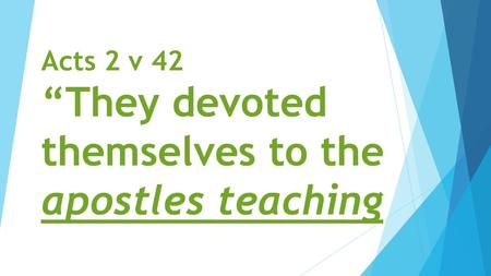 "Acts 2 v 42 ""They devoted themselves to the apostles teaching."
