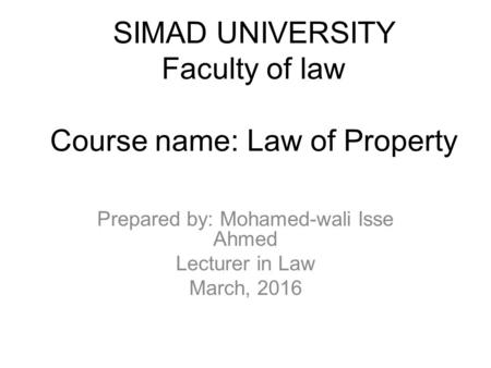 SIMAD UNIVERSITY Faculty of law Course name: Law of Property Prepared by: Mohamed-wali Isse Ahmed Lecturer in Law March, 2016.