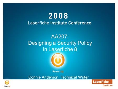 AA207: Designing a Security Policy in Laserfiche 8 Connie Anderson, Technical Writer.