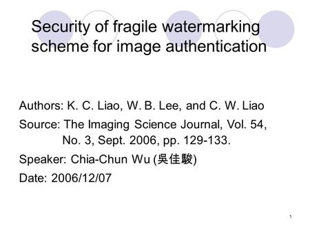 1 Security of fragile watermarking scheme for image authentication Authors: K. C. Liao, W. B. Lee, and C. W. Liao Source: The Imaging Science Journal,