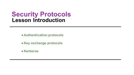 Lesson Introduction ●Authentication protocols ●Key exchange protocols ●Kerberos Security Protocols.
