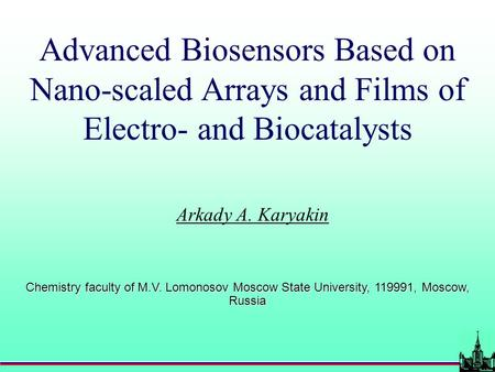 Advanced Biosensors Based on Nano-scaled Arrays and Films of Electro- and Biocatalysts Arkady A. Karyakin Chemistry faculty of M.V. Lomonosov Moscow State.
