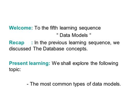 "Welcome: To the fifth learning sequence "" Data Models "" Recap : In the previous learning sequence, we discussed The Database concepts. Present learning:"