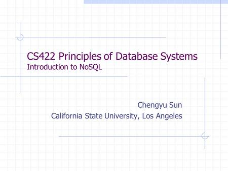 CS422 Principles of Database Systems Introduction to NoSQL Chengyu Sun California State University, Los Angeles.